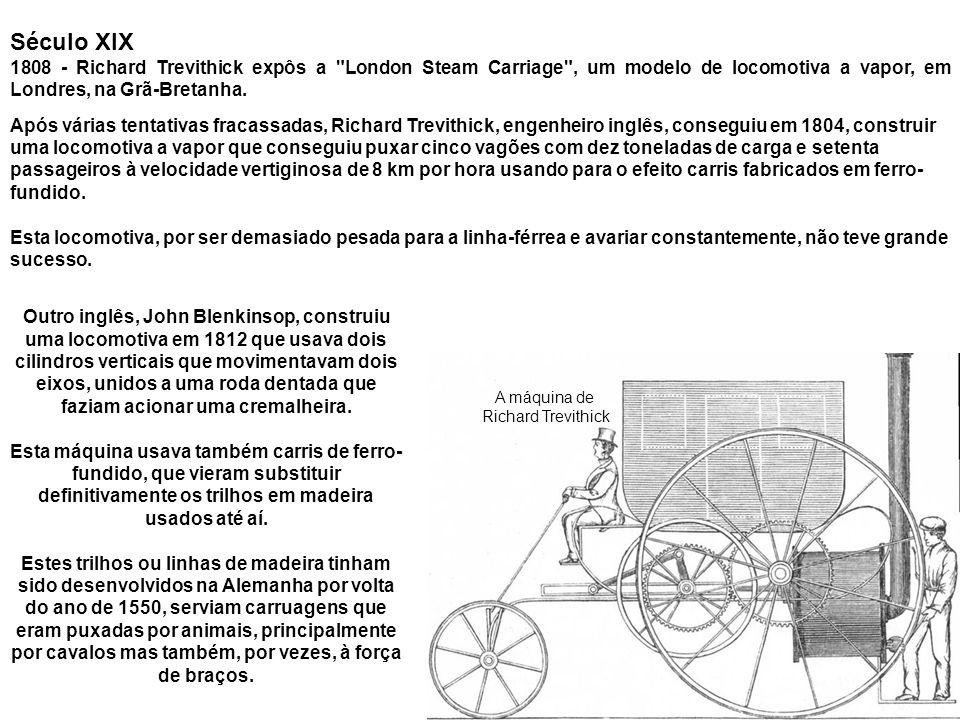 Século XIX 1808 - Richard Trevithick expôs a London Steam Carriage , um modelo de locomotiva a vapor, em Londres, na Grã-Bretanha.