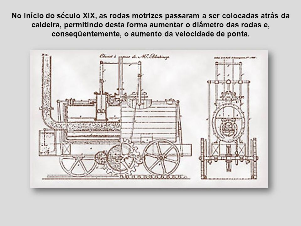 No início do século XIX, as rodas motrizes passaram a ser colocadas atrás da caldeira, permitindo desta forma aumentar o diâmetro das rodas e, conseqüentemente, o aumento da velocidade de ponta.