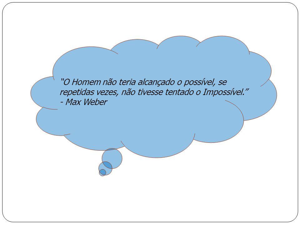 O Homem não teria alcançado o possível, se repetidas vezes, não tivesse tentado o Impossível. - Max Weber