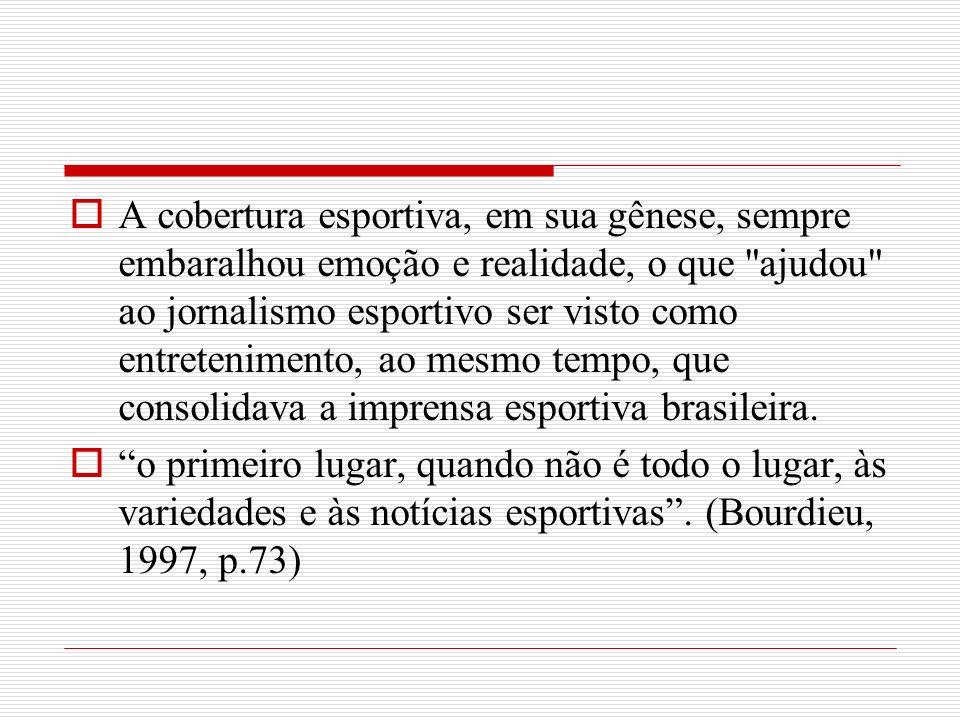 A cobertura esportiva, em sua gênese, sempre embaralhou emoção e realidade, o que ajudou ao jornalismo esportivo ser visto como entretenimento, ao mesmo tempo, que consolidava a imprensa esportiva brasileira.