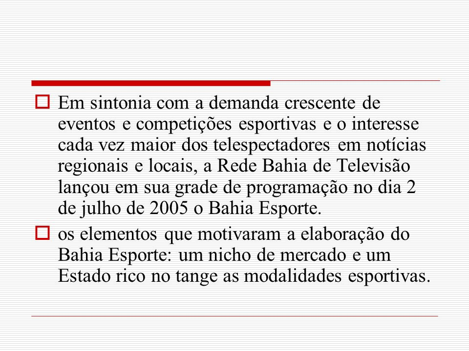 Em sintonia com a demanda crescente de eventos e competições esportivas e o interesse cada vez maior dos telespectadores em notícias regionais e locais, a Rede Bahia de Televisão lançou em sua grade de programação no dia 2 de julho de 2005 o Bahia Esporte.