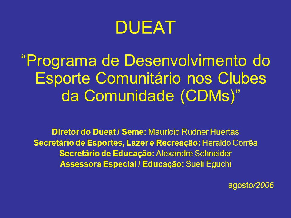 DUEAT Programa de Desenvolvimento do Esporte Comunitário nos Clubes da Comunidade (CDMs) Diretor do Dueat / Seme: Maurício Rudner Huertas.