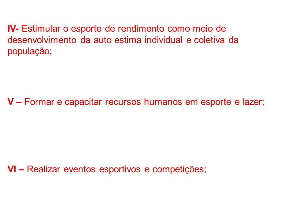 IV- Estimular o esporte de rendimento como meio de desenvolvimento da auto estima individual e coletiva da população;