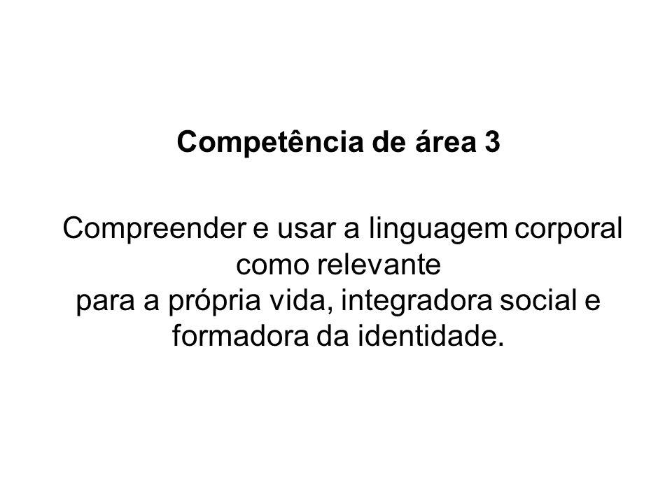 Competência de área 3 Compreender e usar a linguagem corporal como relevante para a própria vida, integradora social e formadora da identidade.