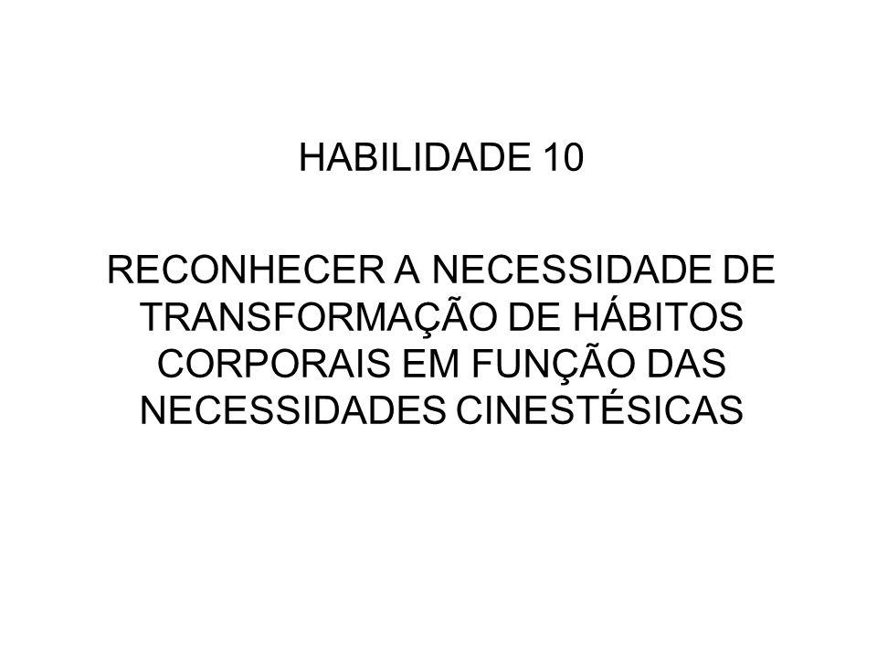 HABILIDADE 10 RECONHECER A NECESSIDADE DE TRANSFORMAÇÃO DE HÁBITOS CORPORAIS EM FUNÇÃO DAS NECESSIDADES CINESTÉSICAS.