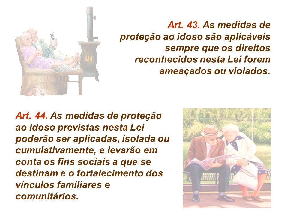 Art. 43. As medidas de proteção ao idoso são aplicáveis sempre que os direitos reconhecidos nesta Lei forem ameaçados ou violados.