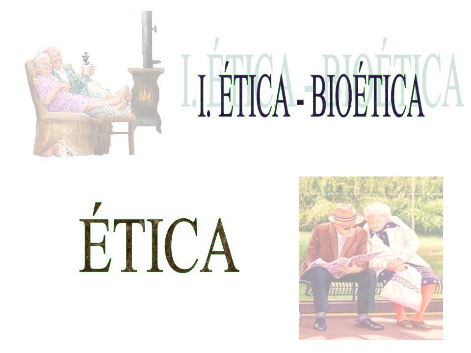 I. ÉTICA - BIOÉTICA ÉTICA