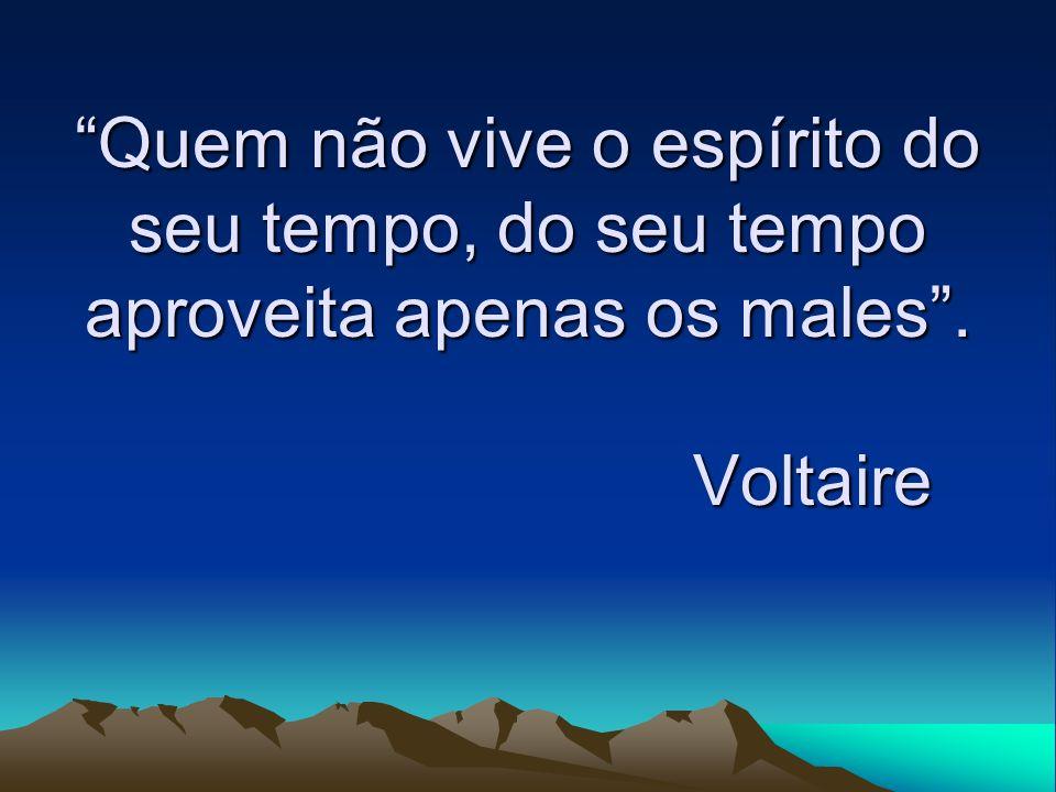 Quem não vive o espírito do seu tempo, do seu tempo aproveita apenas os males . Voltaire