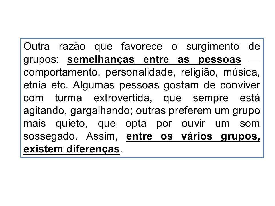 Outra razão que favorece o surgimento de grupos: semelhanças entre as pessoas — comportamento, personalidade, religião, música, etnia etc.