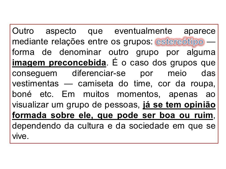 Outro aspecto que eventualmente aparece mediante relações entre os grupos: estereótipo — forma de denominar outro grupo por alguma imagem preconcebida.