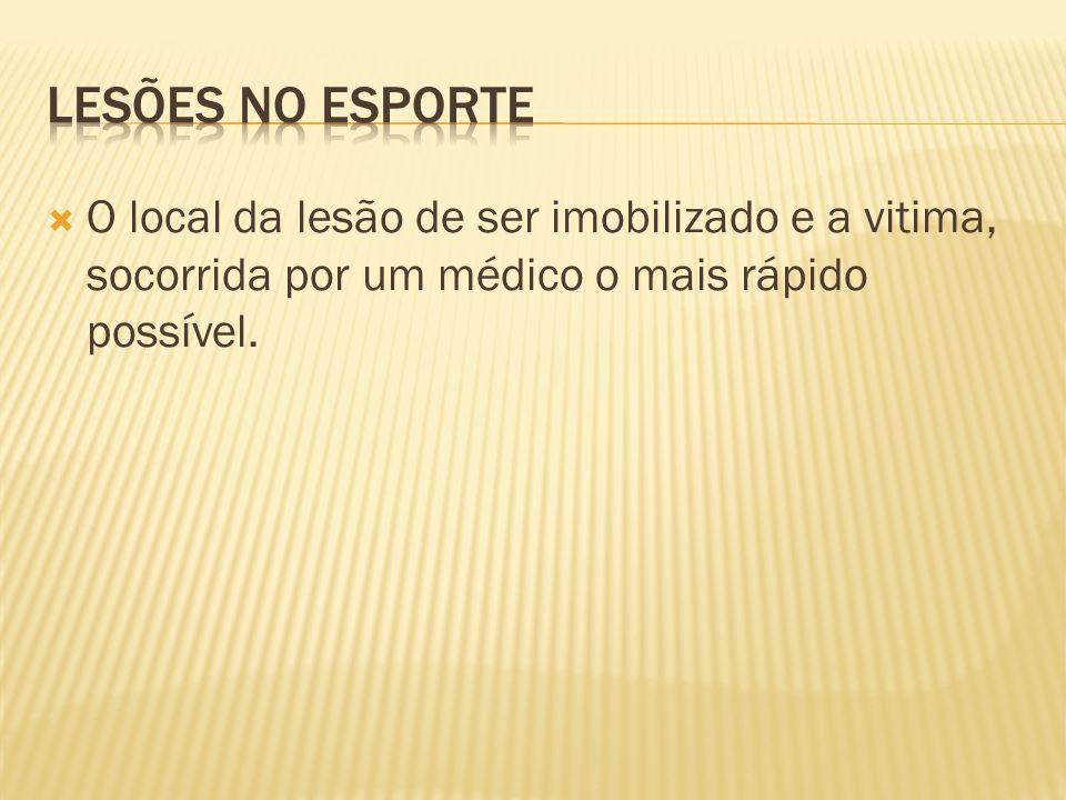 Lesões no esporte O local da lesão de ser imobilizado e a vitima, socorrida por um médico o mais rápido possível.