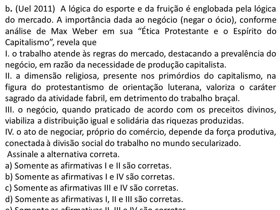 b. (Uel 2011) A lógica do esporte e da fruição é englobada pela lógica do mercado. A importância dada ao negócio (negar o ócio), conforme análise de Max Weber em sua Ética Protestante e o Espírito do Capitalismo , revela que
