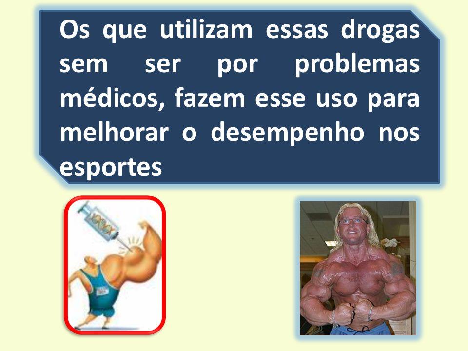 Os que utilizam essas drogas sem ser por problemas médicos, fazem esse uso para melhorar o desempenho nos esportes