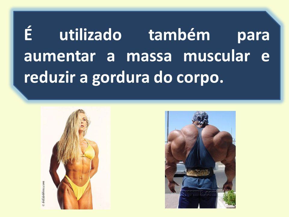 É utilizado também para aumentar a massa muscular e reduzir a gordura do corpo.