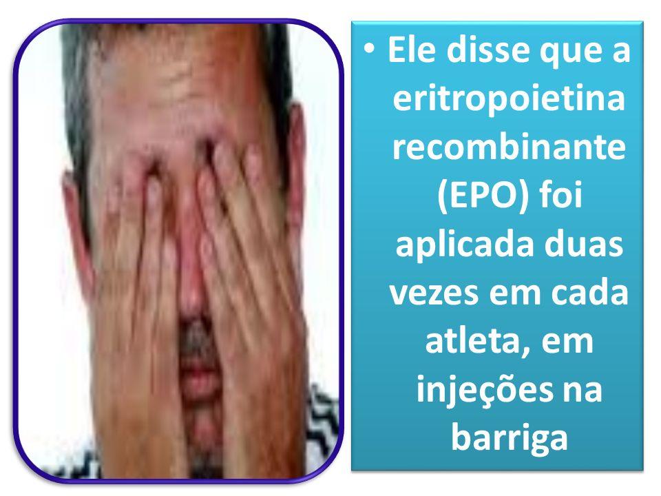 Ele disse que a eritropoietina recombinante (EPO) foi aplicada duas vezes em cada atleta, em injeções na barriga