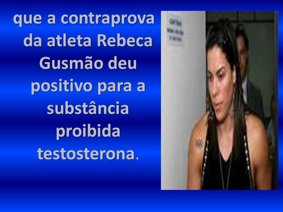 que a contraprova da atleta Rebeca Gusmão deu positivo para a substância proibida testosterona.