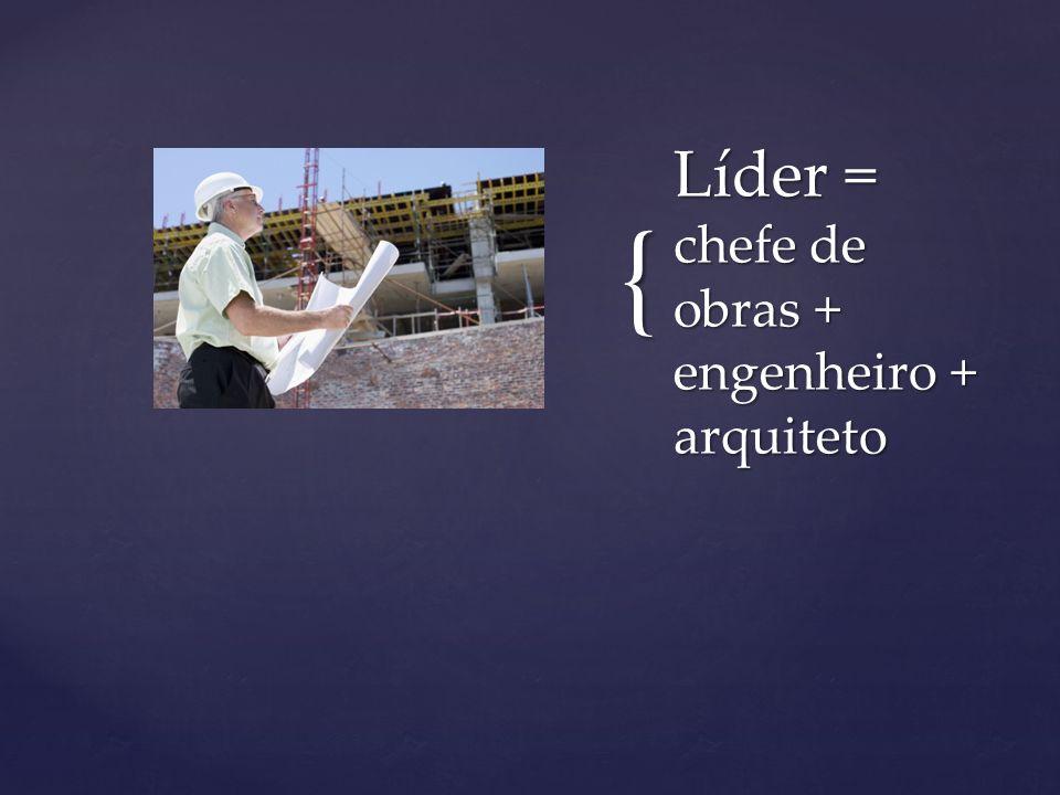 Líder = chefe de obras + engenheiro + arquiteto