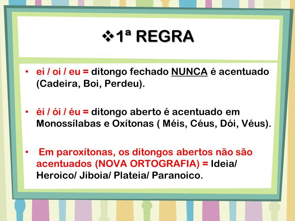 1ª REGRA ei / oi / eu = ditongo fechado NUNCA é acentuado (Cadeira, Boi, Perdeu).