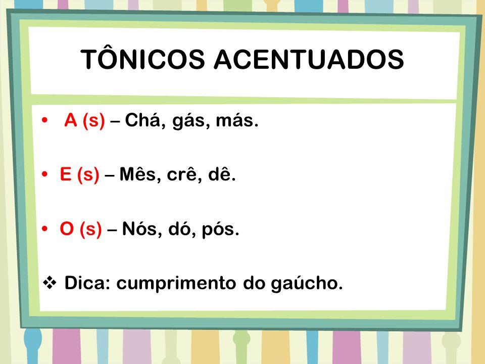TÔNICOS ACENTUADOS A (s) – Chá, gás, más. E (s) – Mês, crê, dê.