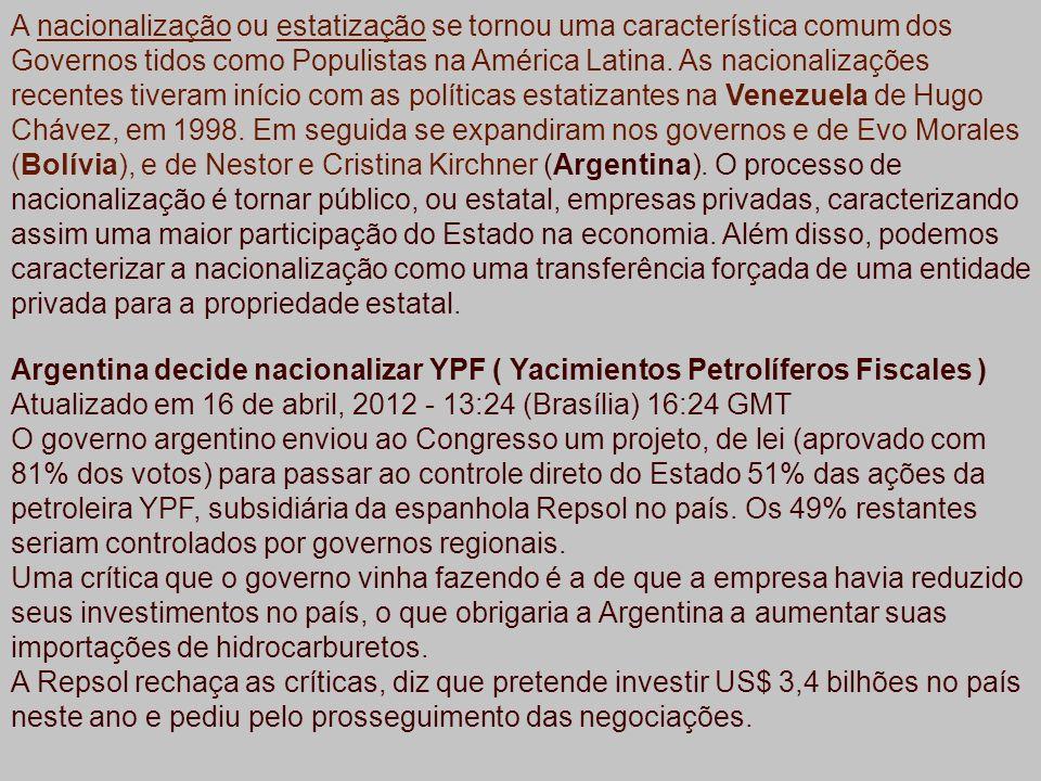 A nacionalização ou estatização se tornou uma característica comum dos Governos tidos como Populistas na América Latina. As nacionalizações recentes tiveram início com as políticas estatizantes na Venezuela de Hugo Chávez, em 1998. Em seguida se expandiram nos governos e de Evo Morales (Bolívia), e de Nestor e Cristina Kirchner (Argentina). O processo de nacionalização é tornar público, ou estatal, empresas privadas, caracterizando assim uma maior participação do Estado na economia. Além disso, podemos caracterizar a nacionalização como uma transferência forçada de uma entidade privada para a propriedade estatal.