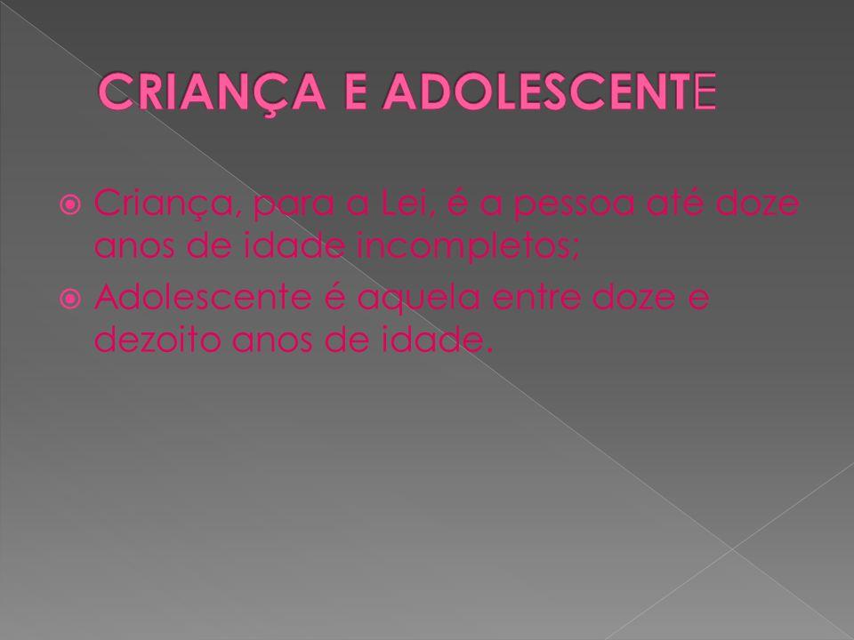 CRIANÇA E ADOLESCENTECriança, para a Lei, é a pessoa até doze anos de idade incompletos; Adolescente é aquela entre doze e dezoito anos de idade.