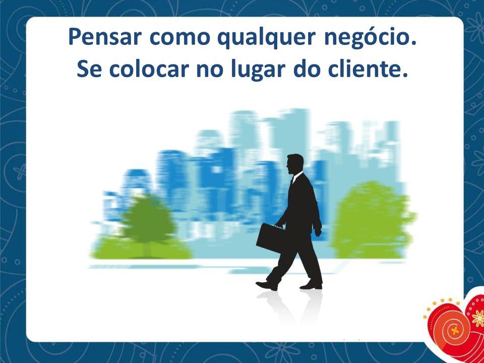 Pensar como qualquer negócio. Se colocar no lugar do cliente.