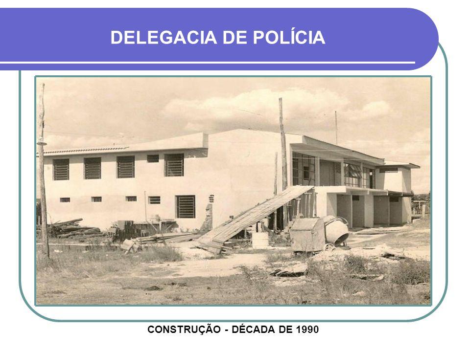 DELEGACIA DE POLÍCIA CONSTRUÇÃO - DÉCADA DE 1990