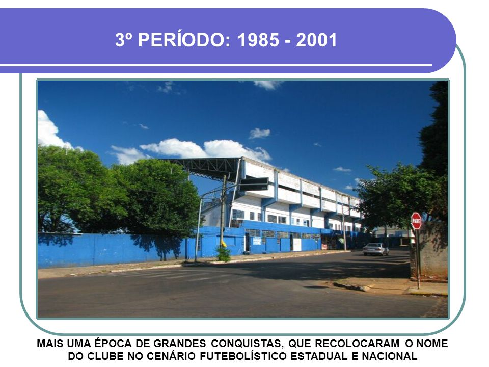 3º PERÍODO: 1985 - 2001 MAIS UMA ÉPOCA DE GRANDES CONQUISTAS, QUE RECOLOCARAM O NOME DO CLUBE NO CENÁRIO FUTEBOLÍSTICO ESTADUAL E NACIONAL.