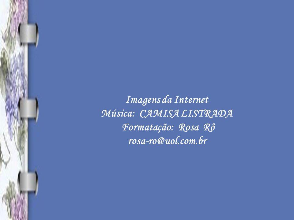 Imagens da Internet Música: CAMISA LISTRADA Formatação: Rosa Rô rosa-ro@uol.com.br