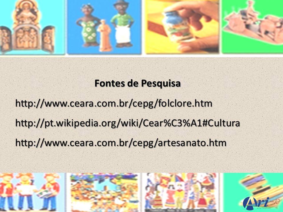 Fontes de Pesquisa http://www.ceara.com.br/cepg/folclore.htm. http://pt.wikipedia.org/wiki/Cear%C3%A1#Cultura.