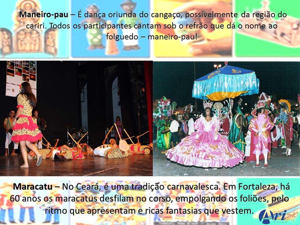 Maneiro-pau – É dança oriunda do cangaço, possivelmente da região do cariri. Todos os participantes cantam sob o refrão que dá o nome ao folguedo – maneiro-pau!