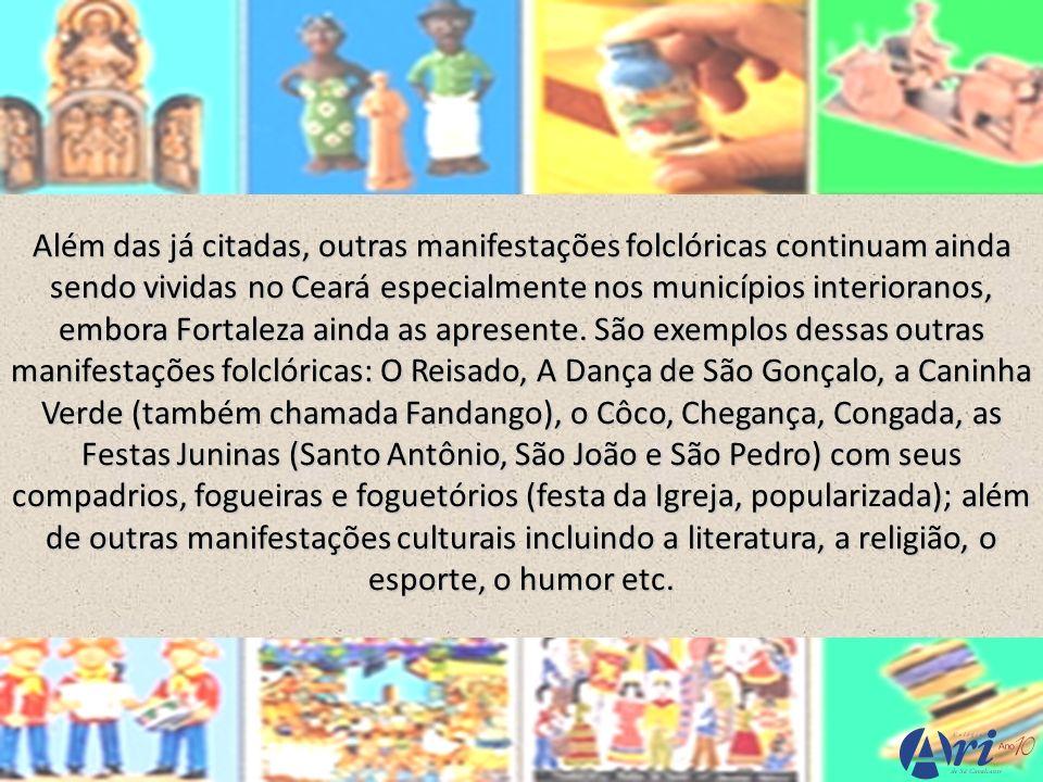 Além das já citadas, outras manifestações folclóricas continuam ainda sendo vividas no Ceará especialmente nos municípios interioranos, embora Fortaleza ainda as apresente.