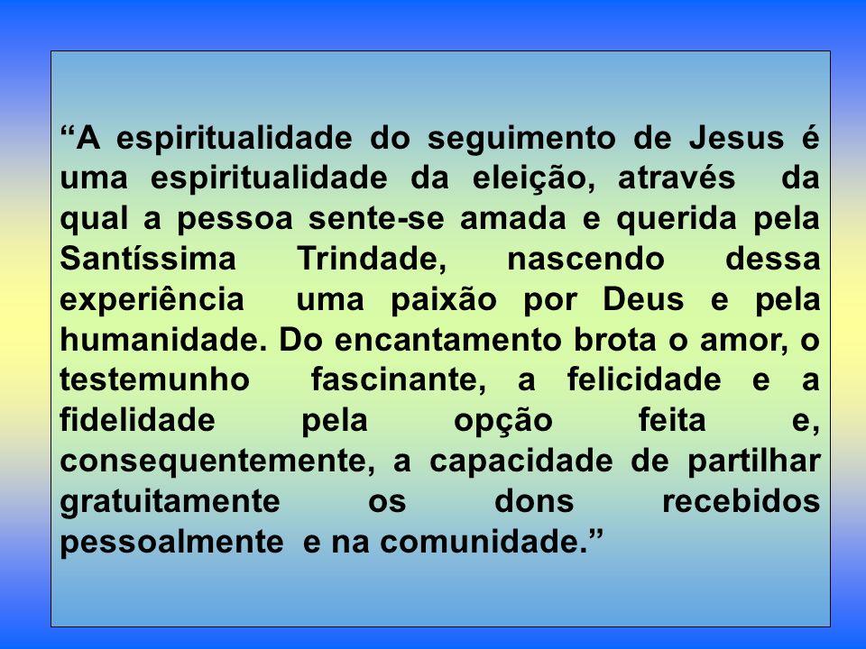 A espiritualidade do seguimento de Jesus é uma espiritualidade da eleição, através da qual a pessoa sente-se amada e querida pela Santíssima Trindade, nascendo dessa experiência uma paixão por Deus e pela humanidade.