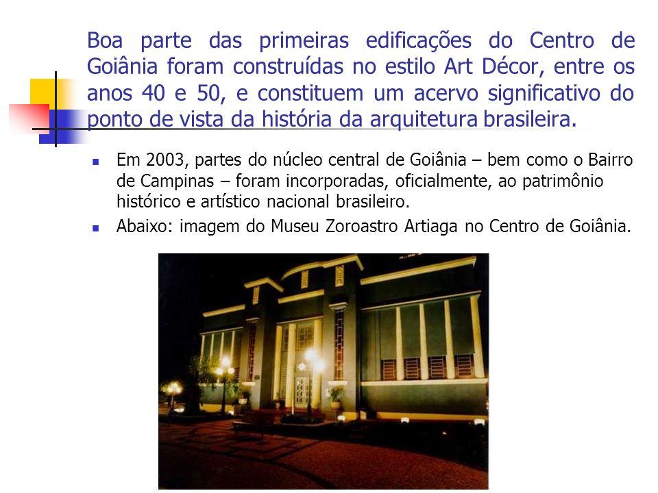 Boa parte das primeiras edificações do Centro de Goiânia foram construídas no estilo Art Décor, entre os anos 40 e 50, e constituem um acervo significativo do ponto de vista da história da arquitetura brasileira.
