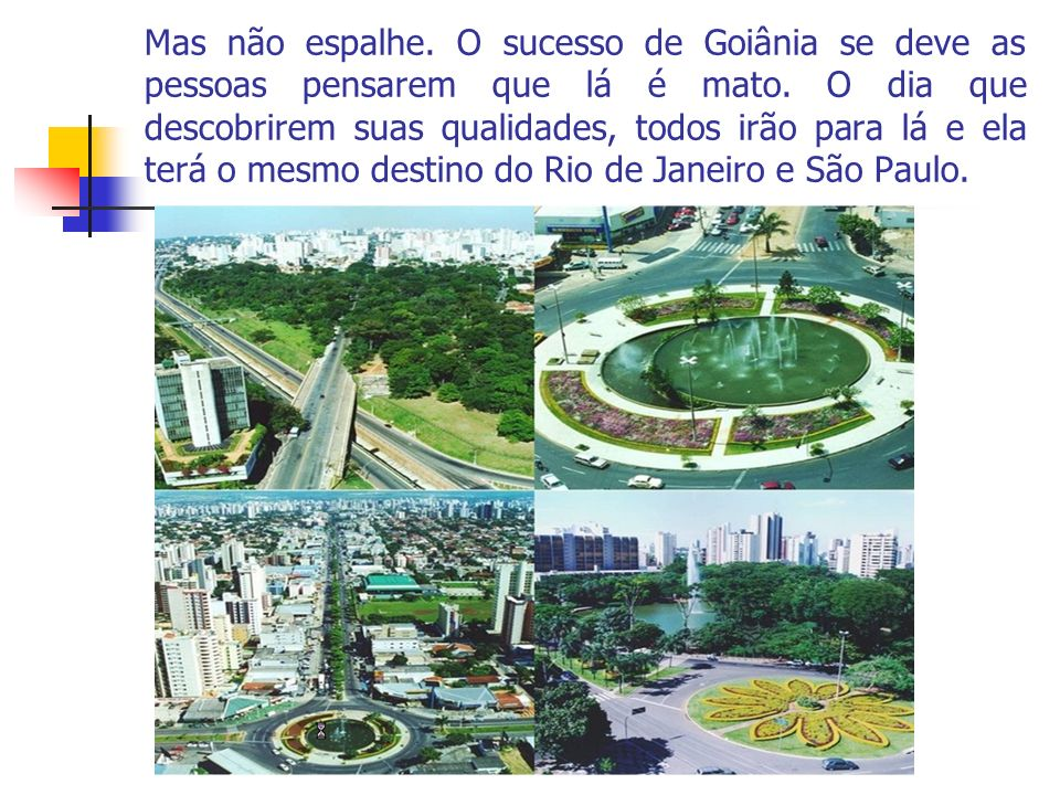 Mas não espalhe. O sucesso de Goiânia se deve as pessoas pensarem que lá é mato.