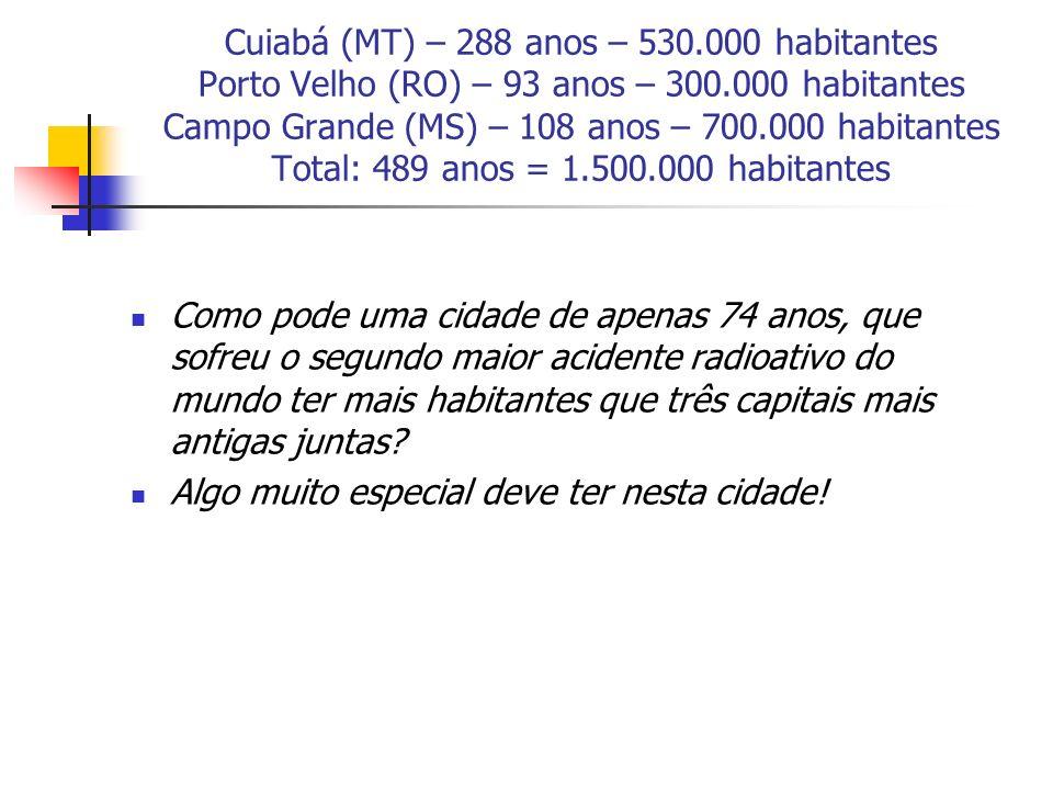 Cuiabá (MT) – 288 anos – 530.000 habitantes Porto Velho (RO) – 93 anos – 300.000 habitantes Campo Grande (MS) – 108 anos – 700.000 habitantes Total: 489 anos = 1.500.000 habitantes