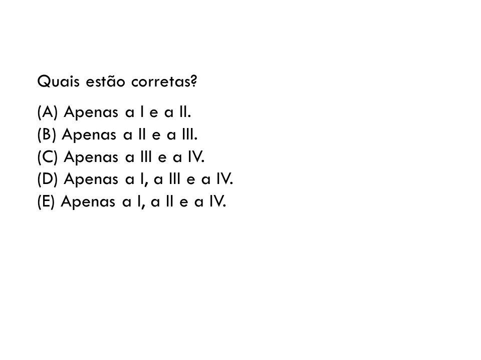 Quais estão corretas (A) Apenas a I e a II. (B) Apenas a II e a III. (C) Apenas a III e a IV. (D) Apenas a I, a III e a IV.