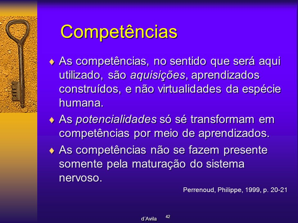 Competências As competências, no sentido que será aqui utilizado, são aquisições, aprendizados construídos, e não virtualidades da espécie humana.