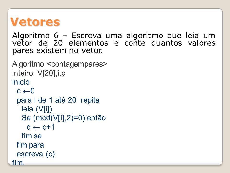 Vetores Algoritmo 6 – Escreva uma algoritmo que leia um vetor de 20 elementos e conte quantos valores pares existem no vetor.
