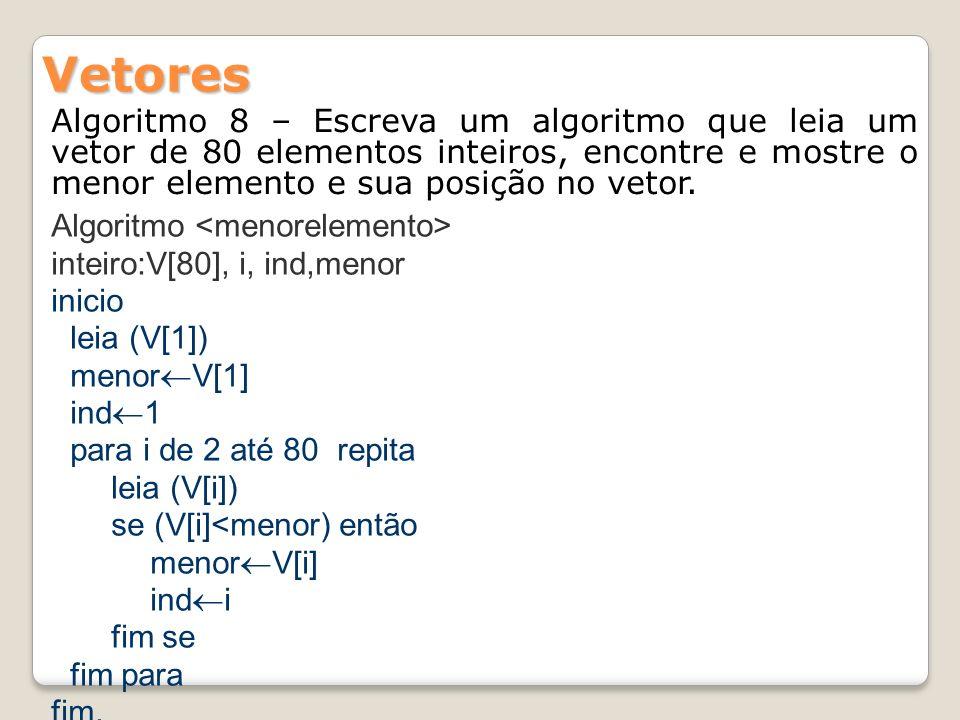 Vetores Algoritmo 8 – Escreva um algoritmo que leia um vetor de 80 elementos inteiros, encontre e mostre o menor elemento e sua posição no vetor.