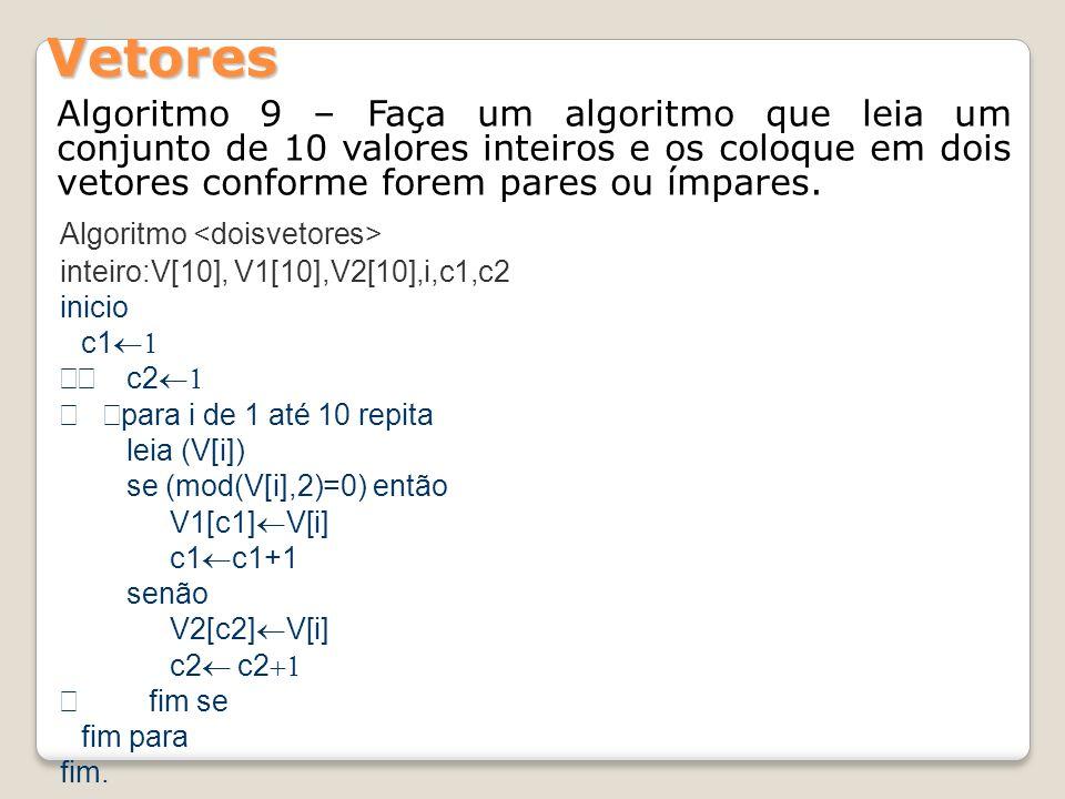 Vetores Algoritmo 9 – Faça um algoritmo que leia um conjunto de 10 valores inteiros e os coloque em dois vetores conforme forem pares ou ímpares.