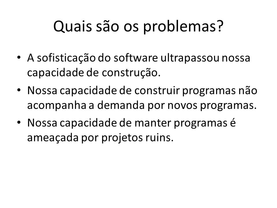 Quais são os problemas A sofisticação do software ultrapassou nossa capacidade de construção.