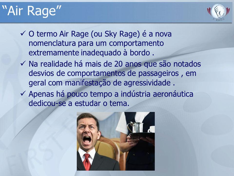 Air Rage O termo Air Rage (ou Sky Rage) é a nova nomenclatura para um comportamento extremamente inadequado à bordo .