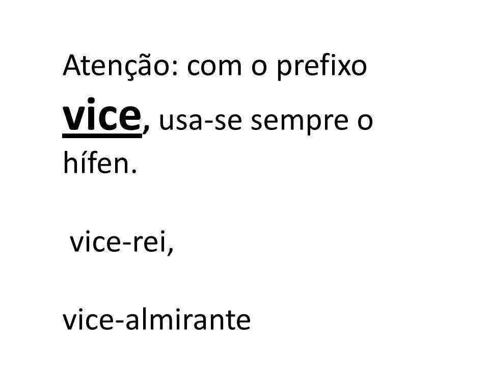 Atenção: com o prefixo vice, usa-se sempre o hífen.