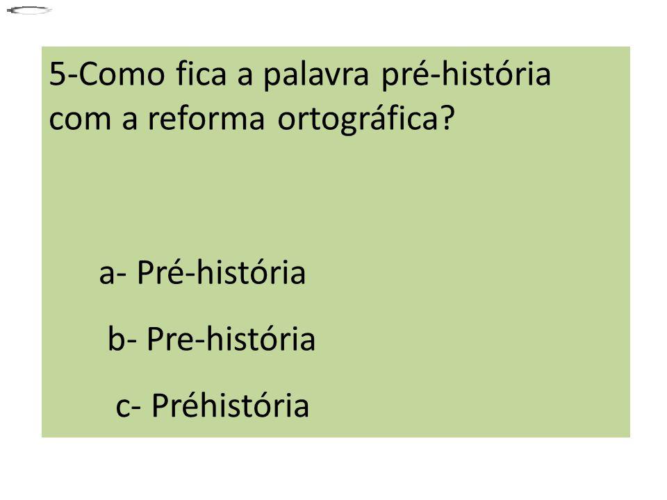 5-Como fica a palavra pré-história com a reforma ortográfica