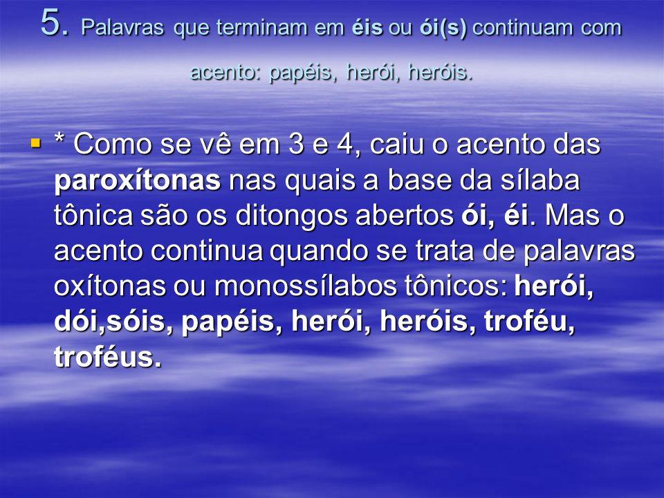 5. Palavras que terminam em éis ou ói(s) continuam com acento: papéis, herói, heróis.