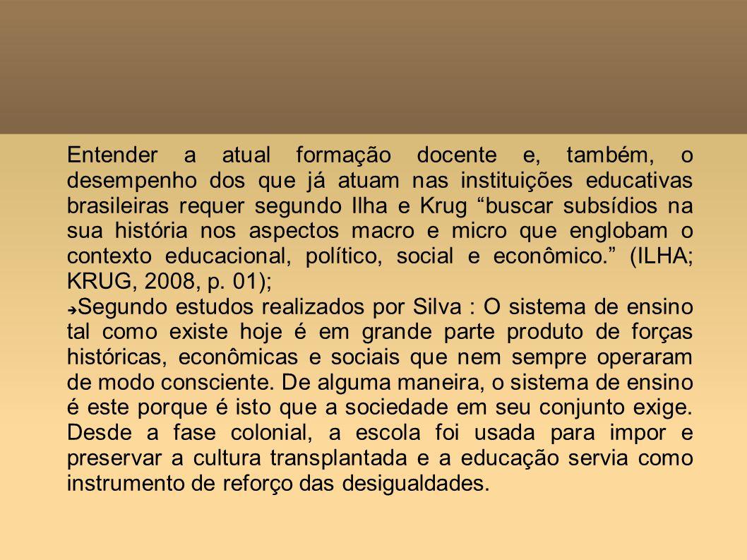 Entender a atual formação docente e, também, o desempenho dos que já atuam nas instituições educativas brasileiras requer segundo Ilha e Krug buscar subsídios na sua história nos aspectos macro e micro que englobam o contexto educacional, político, social e econômico. (ILHA; KRUG, 2008, p. 01);