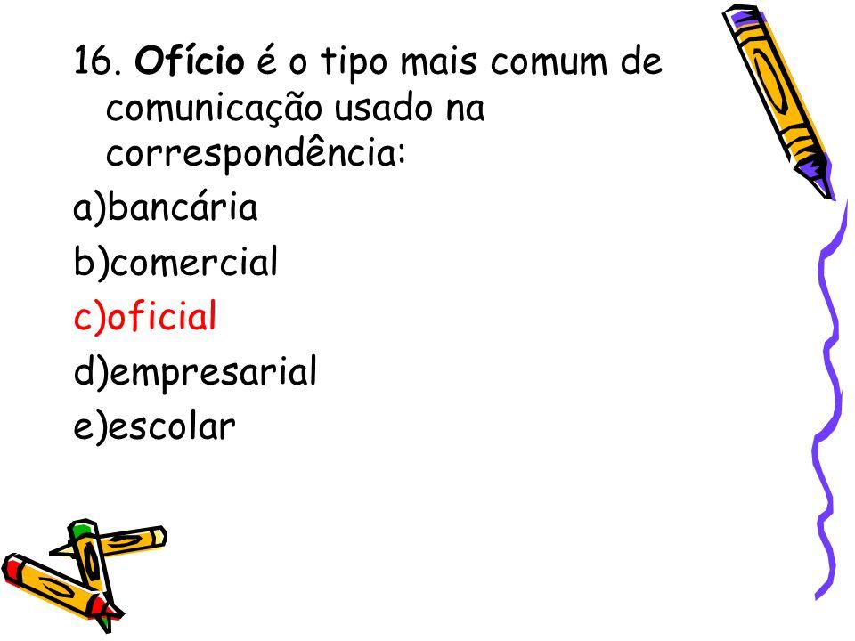 16. Ofício é o tipo mais comum de comunicação usado na correspondência: