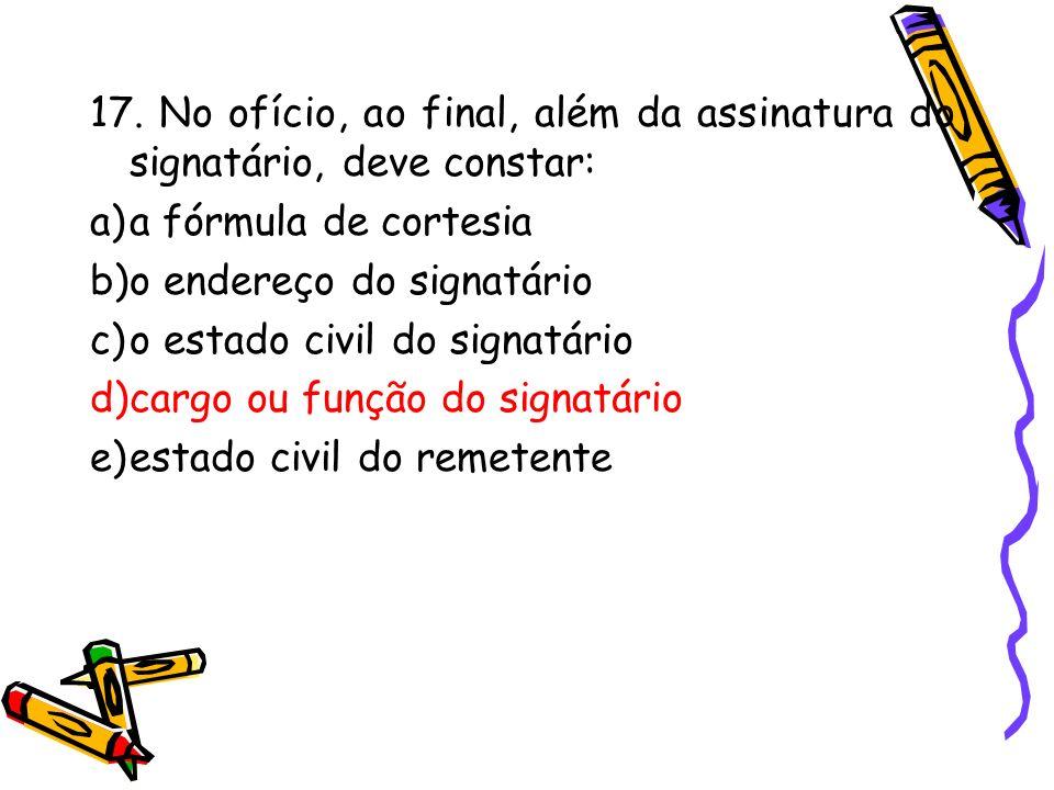 17. No ofício, ao final, além da assinatura do signatário, deve constar: