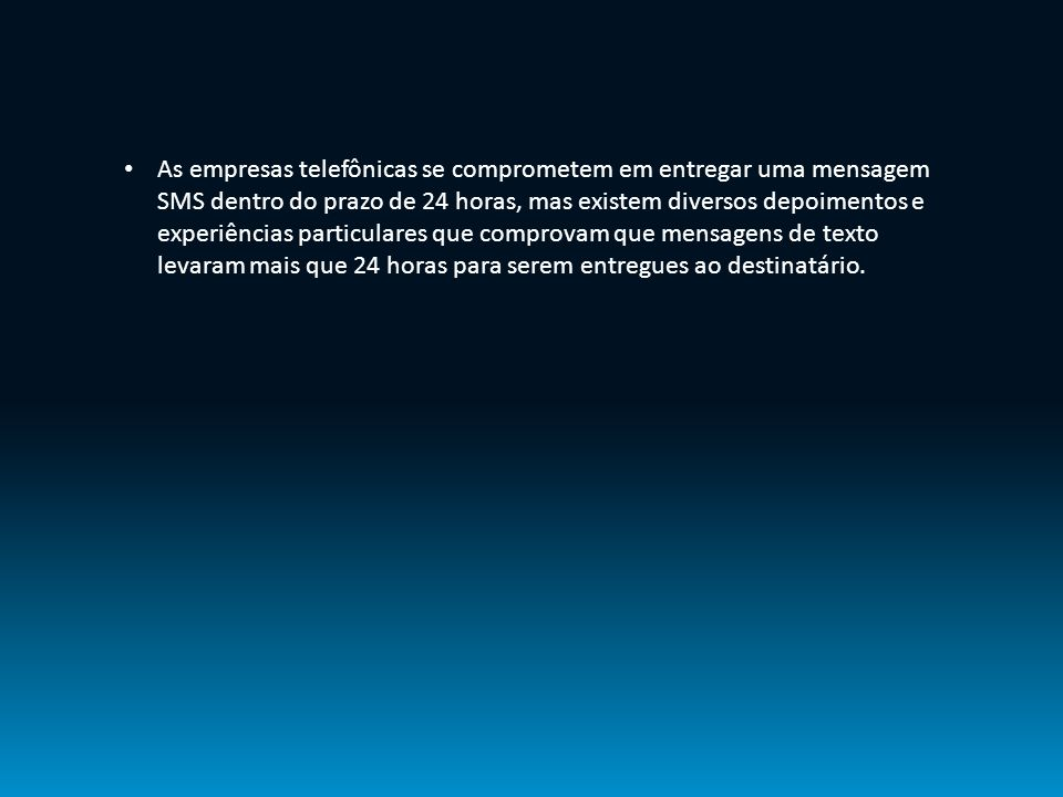 As empresas telefônicas se comprometem em entregar uma mensagem SMS dentro do prazo de 24 horas, mas existem diversos depoimentos e experiências particulares que comprovam que mensagens de texto levaram mais que 24 horas para serem entregues ao destinatário.